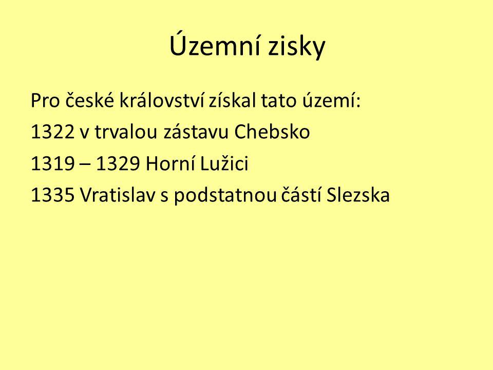 Územní zisky Pro české království získal tato území: 1322 v trvalou zástavu Chebsko 1319 – 1329 Horní Lužici 1335 Vratislav s podstatnou částí Slezska