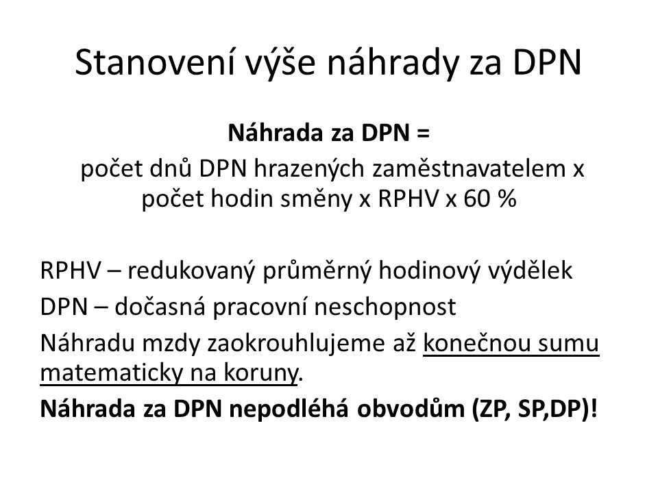 Stanovení výše náhrady za DPN Náhrada za DPN = počet dnů DPN hrazených zaměstnavatelem x počet hodin směny x RPHV x 60 % RPHV – redukovaný průměrný ho