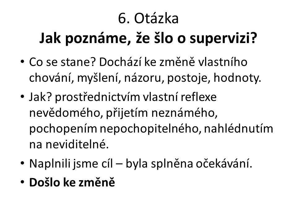 6. Otázka Jak poznáme, že šlo o supervizi? Co se stane? Dochází ke změně vlastního chování, myšlení, názoru, postoje, hodnoty. Jak? prostřednictvím vl