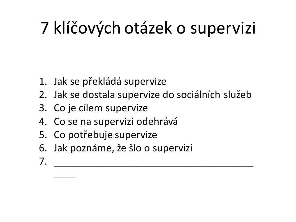 7 klíčových otázek o supervizi 1.Jak se překládá supervize 2.Jak se dostala supervize do sociálních služeb 3.Co je cílem supervize 4.Co se na superviz