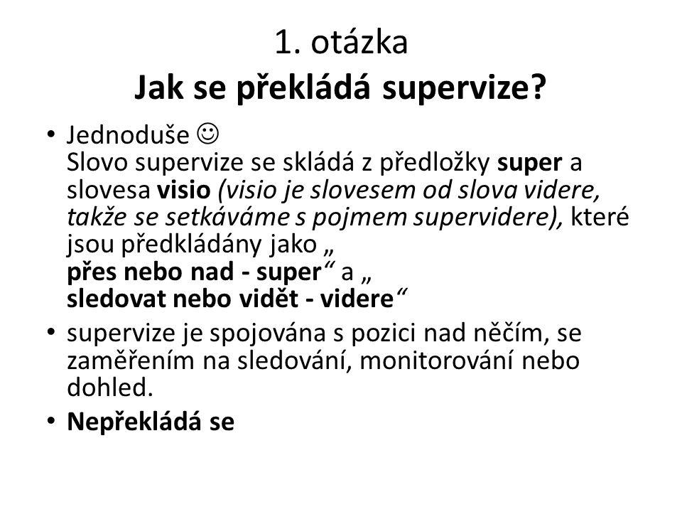 1. otázka Jak se překládá supervize? Jednoduše Slovo supervize se skládá z předložky super a slovesa visio (visio je slovesem od slova videre, takže s