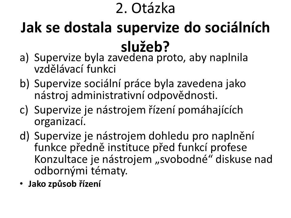 2. Otázka Jak se dostala supervize do sociálních služeb? a)Supervize byla zavedena proto, aby naplnila vzdělávací funkci b)Supervize sociální práce by