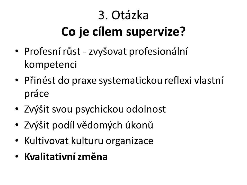3. Otázka Co je cílem supervize? Profesní růst - zvyšovat profesionální kompetenci Přinést do praxe systematickou reflexi vlastní práce Zvýšit svou ps