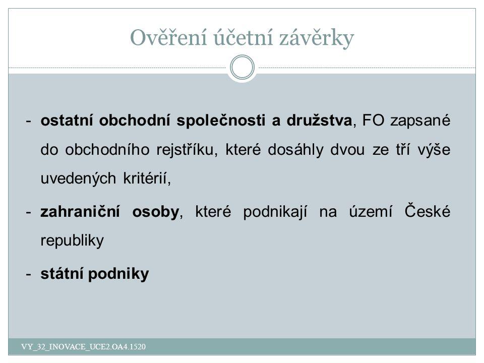 Ověření účetní závěrky -ostatní obchodní společnosti a družstva, FO zapsané do obchodního rejstříku, které dosáhly dvou ze tří výše uvedených kritérií, -zahraniční osoby, které podnikají na území České republiky -státní podniky VY_32_INOVACE_UCE2.OA4.1520