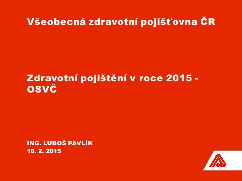Všeobecná zdravotní pojišťovna ČR Zdravotní pojištění v roce 2015 - OSVČ ING. LUBOŠ PAVLÍK 18. 2. 2015