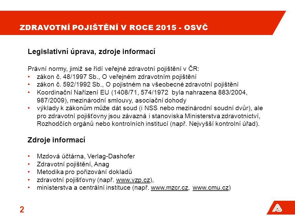 2 ZDRAVOTNÍ POJIŠTĚNÍ V ROCE 2015 - OSVČ Legislativní úprava, zdroje informací Právní normy, jimiž se řídí veřejné zdravotní pojištění v ČR: zákon č.