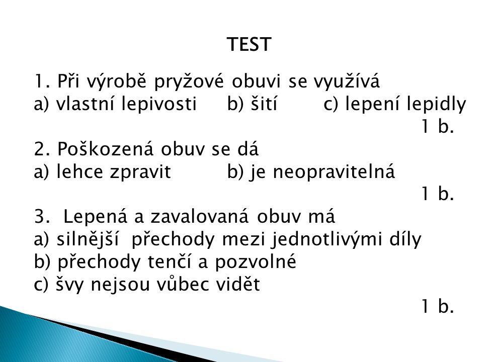 TEST 1. Při výrobě pryžové obuvi se využívá a) vlastní lepivostib) šitíc) lepení lepidly 1 b.