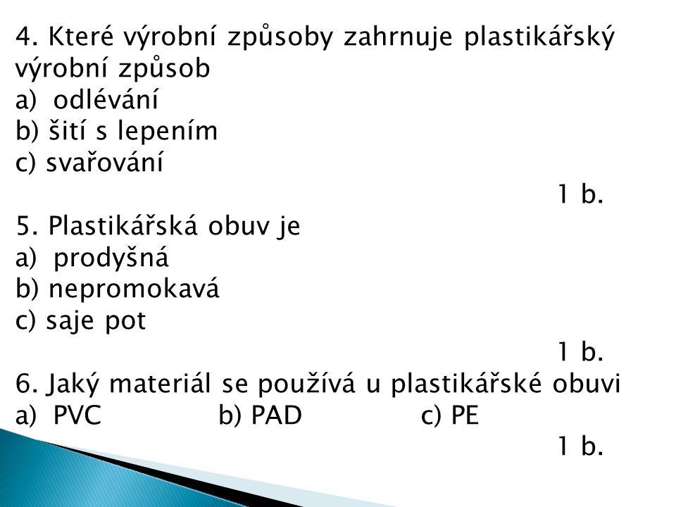 4. Které výrobní způsoby zahrnuje plastikářský výrobní způsob a)odlévání b) šití s lepením c) svařování 1 b. 5. Plastikářská obuv je a)prodyšná b) nep
