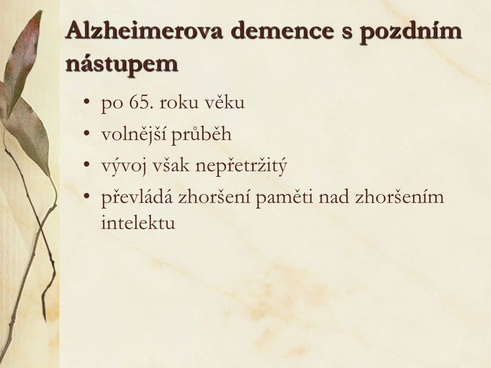 Alzheimerova demence s pozdním nástupem po 65. roku věku volnější průběh vývoj však nepřetržitý převládá zhoršení paměti nad zhoršením intelektu
