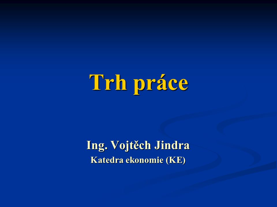Trh práce Ing. Vojtěch Jindra Katedra ekonomie (KE)