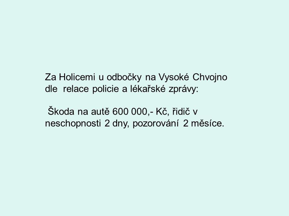 Za Holicemi u odbočky na Vysoké Chvojno dle relace policie a lékařské zprávy: Škoda na autě 600 000,- Kč, řidič v neschopnosti 2 dny, pozorování 2 měs