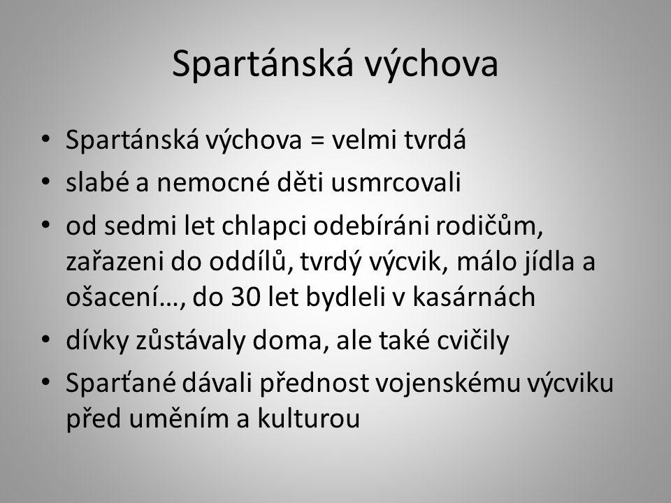 Spartánská výchova Spartánská výchova = velmi tvrdá slabé a nemocné děti usmrcovali od sedmi let chlapci odebíráni rodičům, zařazeni do oddílů, tvrdý