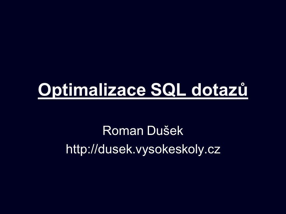 Optimalizace SQL dotazů Roman Dušek http://dusek.vysokeskoly.cz