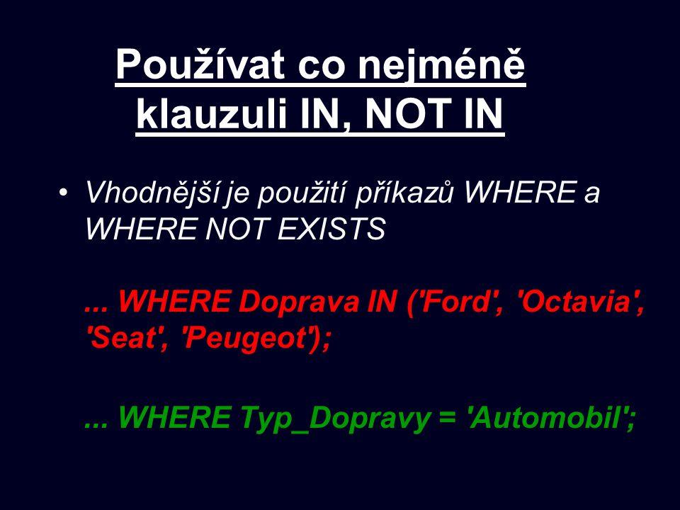 Používat co nejméně klauzuli IN, NOT IN Vhodnější je použití příkazů WHERE a WHERE NOT EXISTS... WHERE Doprava IN ('Ford', 'Octavia', 'Seat', 'Peugeot