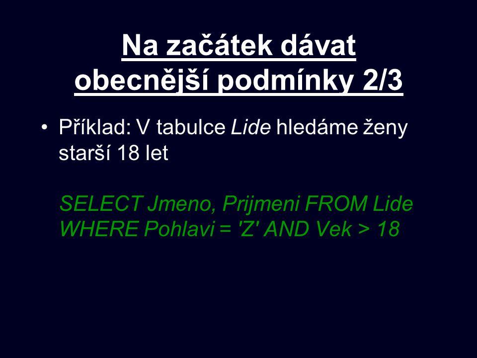 Na začátek dávat obecnější podmínky 2/3 Příklad: V tabulce Lide hledáme ženy starší 18 let SELECT Jmeno, Prijmeni FROM Lide WHERE Pohlavi = Z AND Vek > 18