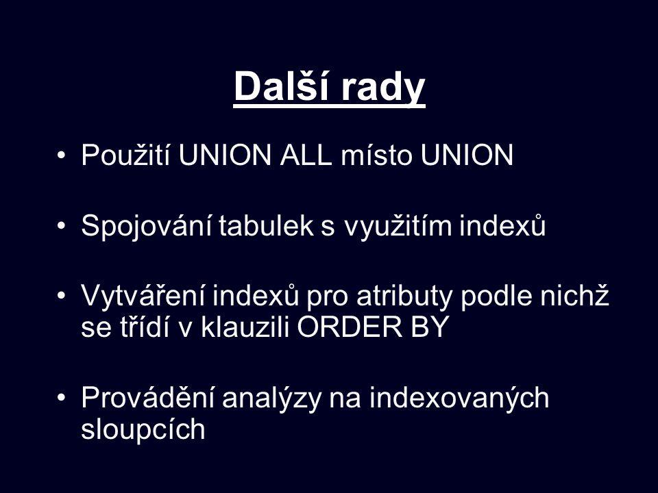 Další rady Použití UNION ALL místo UNION Spojování tabulek s využitím indexů Vytváření indexů pro atributy podle nichž se třídí v klauzili ORDER BY Provádění analýzy na indexovaných sloupcích