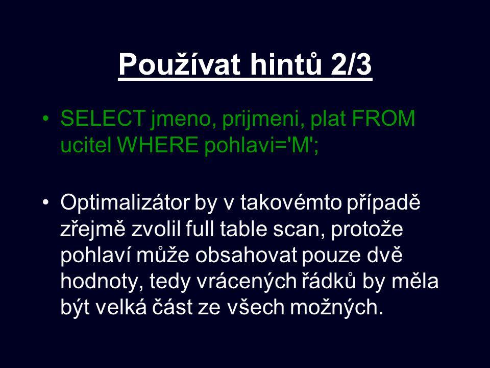 Používat hintů 2/3 SELECT jmeno, prijmeni, plat FROM ucitel WHERE pohlavi='M'; Optimalizátor by v takovémto případě zřejmě zvolil full table scan, pro