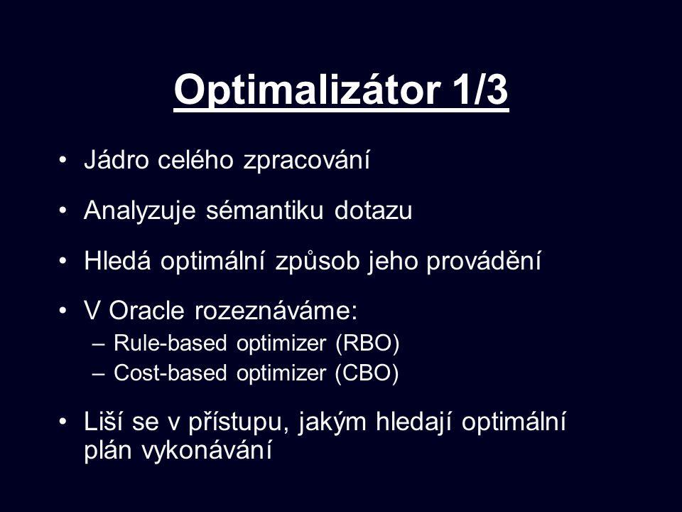 Optimalizátor 1/3 Jádro celého zpracování Analyzuje sémantiku dotazu Hledá optimální způsob jeho provádění V Oracle rozeznáváme: –Rule-based optimizer (RBO) –Cost-based optimizer (CBO) Liší se v přístupu, jakým hledají optimální plán vykonávání