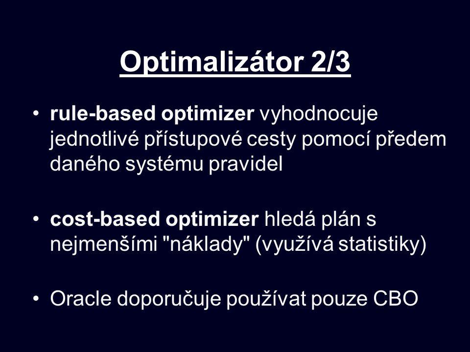 Optimalizátor 2/3 rule-based optimizer vyhodnocuje jednotlivé přístupové cesty pomocí předem daného systému pravidel cost-based optimizer hledá plán s