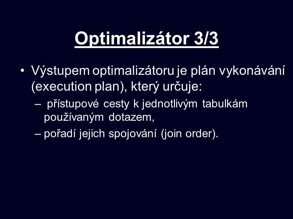 Optimalizátor 3/3 Výstupem optimalizátoru je plán vykonávání (execution plan), který určuje: – přístupové cesty k jednotlivým tabulkám používaným dotazem, –pořadí jejich spojování (join order).