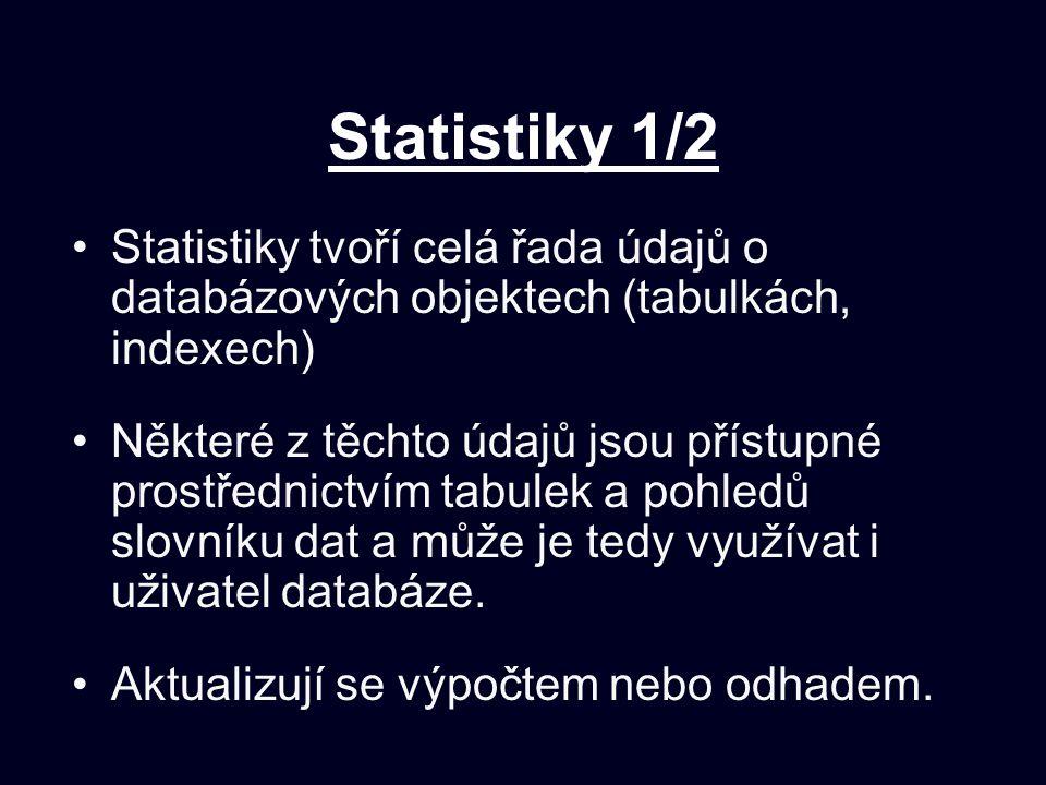 Statistiky 1/2 Statistiky tvoří celá řada údajů o databázových objektech (tabulkách, indexech) Některé z těchto údajů jsou přístupné prostřednictvím tabulek a pohledů slovníku dat a může je tedy využívat i uživatel databáze.