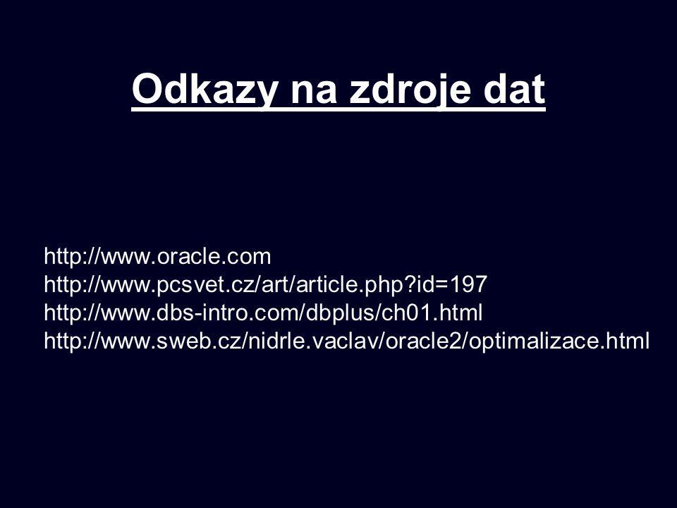 Odkazy na zdroje dat http://www.oracle.com http://www.pcsvet.cz/art/article.php?id=197 http://www.dbs-intro.com/dbplus/ch01.html http://www.sweb.cz/nidrle.vaclav/oracle2/optimalizace.html
