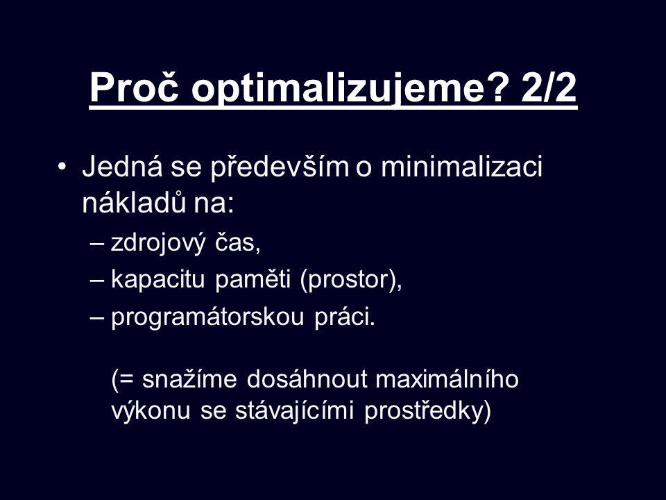 Proč optimalizujeme? 2/2 Jedná se především o minimalizaci nákladů na: –zdrojový čas, –kapacitu paměti (prostor), –programátorskou práci. (= snažíme d