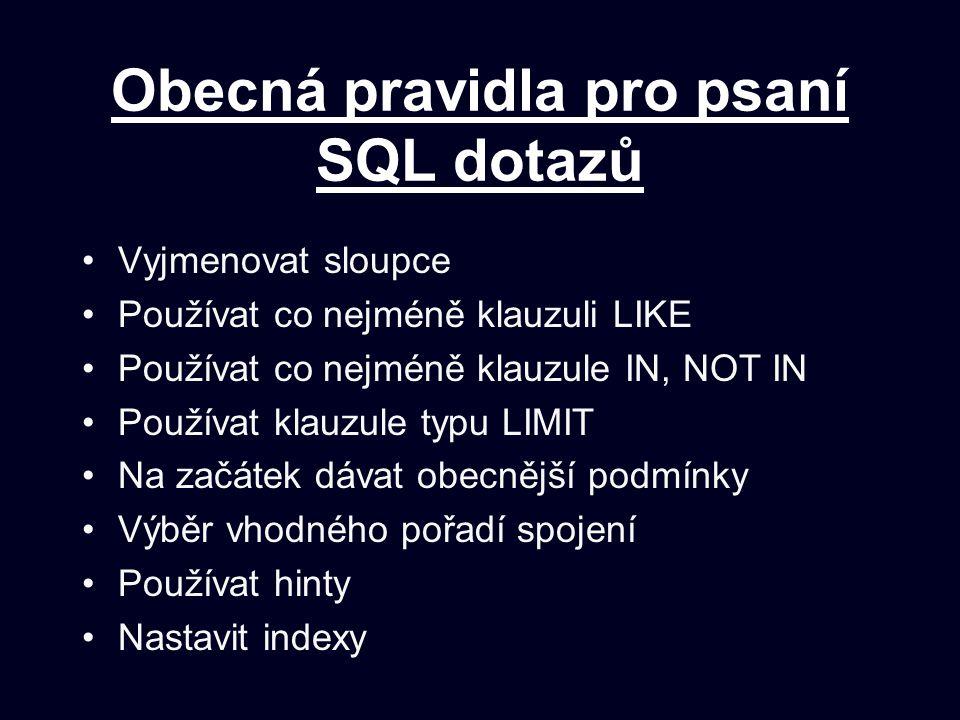 Obecná pravidla pro psaní SQL dotazů Vyjmenovat sloupce Používat co nejméně klauzuli LIKE Používat co nejméně klauzule IN, NOT IN Používat klauzule typu LIMIT Na začátek dávat obecnější podmínky Výběr vhodného pořadí spojení Používat hinty Nastavit indexy