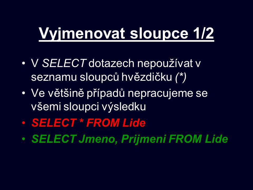 Vyjmenovat sloupce 1/2 V SELECT dotazech nepoužívat v seznamu sloupců hvězdičku (*) Ve většině případů nepracujeme se všemi sloupci výsledku SELECT * FROM Lide SELECT Jmeno, Prijmeni FROM Lide