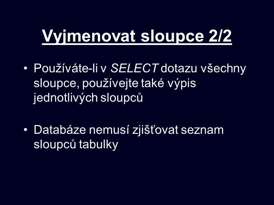 Vyjmenovat sloupce 2/2 Používáte-li v SELECT dotazu všechny sloupce, používejte také výpis jednotlivých sloupců Databáze nemusí zjišťovat seznam sloup
