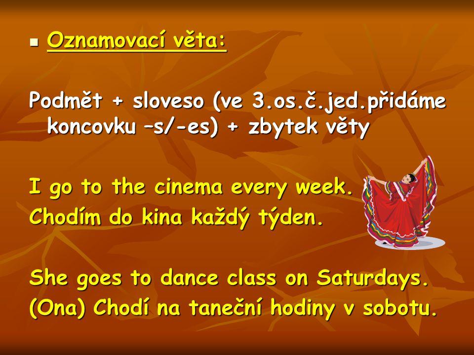 Oznamovací věta: Oznamovací věta: Podmět + sloveso (ve 3.os.č.jed.přidáme koncovku –s/-es) + zbytek věty I go to the cinema every week.