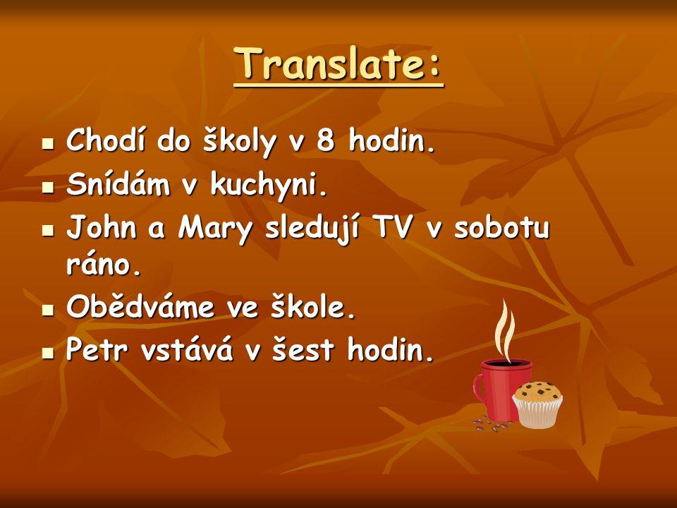 Translate: Chodí do školy v 8 hodin. Chodí do školy v 8 hodin. Snídám v kuchyni. Snídám v kuchyni. John a Mary sledují TV v sobotu ráno. John a Mary s