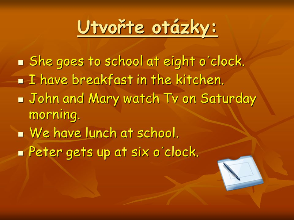 Otázky: Does she go to school at eight o´clock.Does she go to school at eight o´clock.
