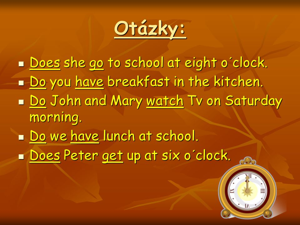 Otázky: Does she go to school at eight o´clock. Does she go to school at eight o´clock.