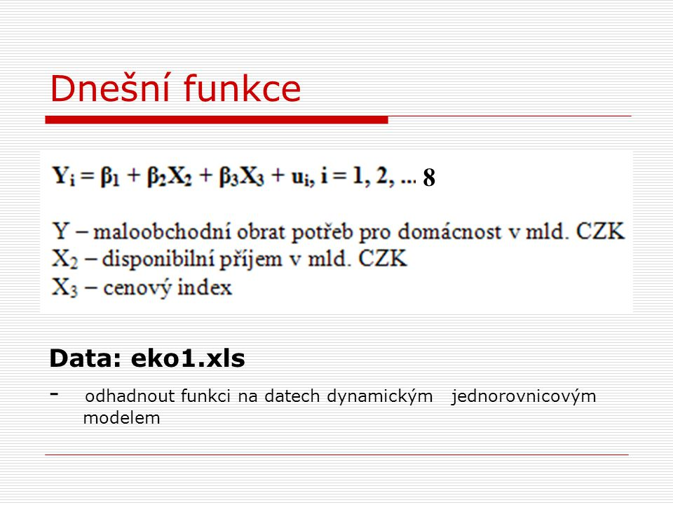 Dnešní funkce Data: eko1.xls - odhadnout funkci na datech dynamickým jednorovnicovým modelem 8