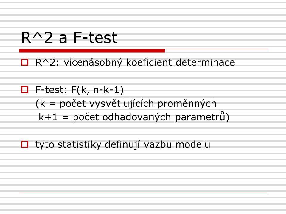 R^2 a F-test  R^2: vícenásobný koeficient determinace  F-test: F(k, n-k-1) (k = počet vysvětlujících proměnných k+1 = počet odhadovaných parametrů)  tyto statistiky definují vazbu modelu