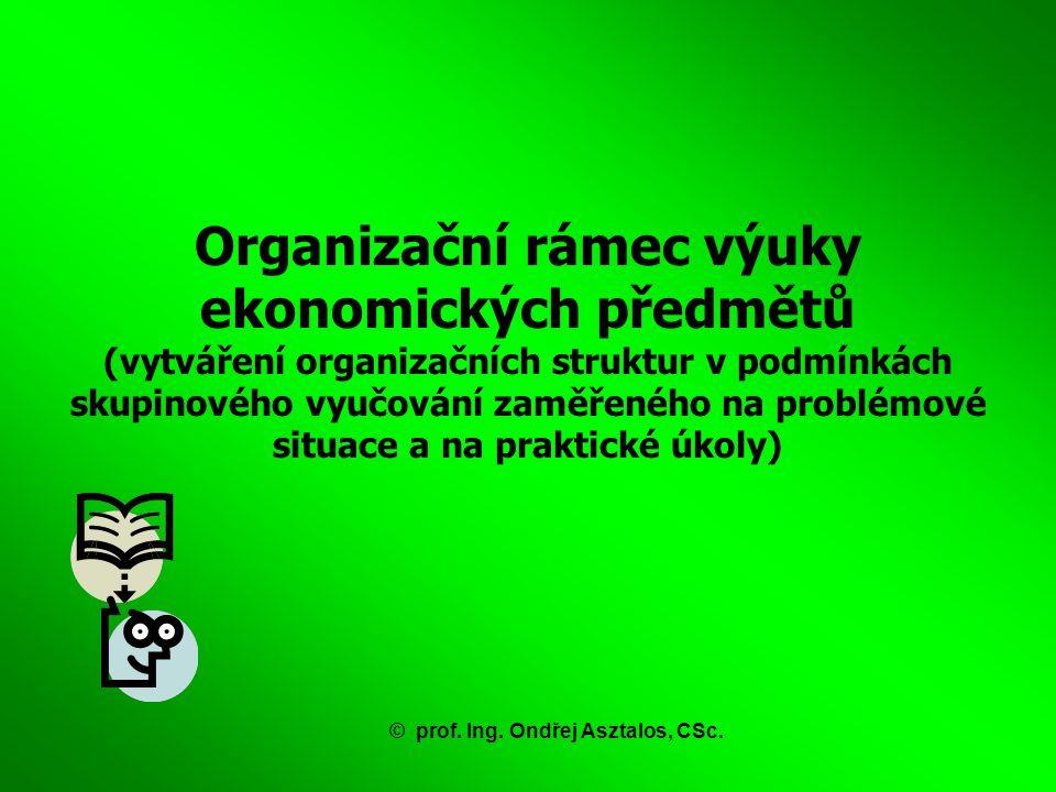Organizační rámec výuky ekonomických předmětů (vytváření organizačních struktur v podmínkách skupinového vyučování zaměřeného na problémové situace a na praktické úkoly) ©prof.