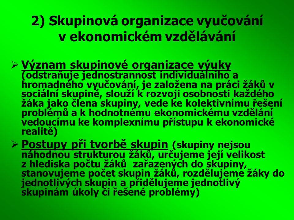 2) Skupinová organizace vyučování v ekonomickém vzdělávání  Význam skupinové organizace výuky (odstraňuje jednostrannost individuálního a hromadného
