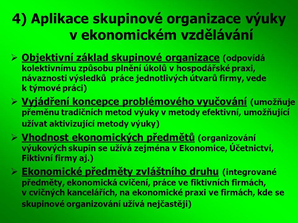 4) Aplikace skupinové organizace výuky v ekonomickém vzdělávání  Objektivní základ skupinové organizace (odpovídá kolektivnímu způsobu plnění úkolů v hospodářské praxi, návaznosti výsledků práce jednotlivých útvarů firmy, vede k týmové práci)  Vyjádření koncepce problémového vyučování (umožňuje přeměnu tradičních metod výuky v metody efektivní, umožňující užívat aktivizující metody výuky)  Vhodnost ekonomických předmětů (organizování výukových skupin se užívá zejména v Ekonomice, Účetnictví, Fiktivní firmy aj.)  Ekonomické předměty zvláštního druhu (integrované předměty, ekonomická cvičení, práce ve fiktivních firmách, v cvičných kancelářích, na ekonomické praxi ve firmách, kde se skupinové organizování užívá nejčastěji)