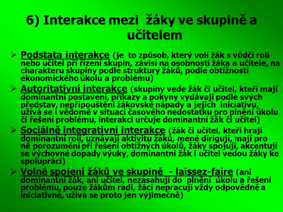 6) Interakce mezi žáky ve skupině a učitelem  Podstata interakce (je to způsob, který volí žák s vůdčí rolí nebo učitel při řízení skupin, závisí na