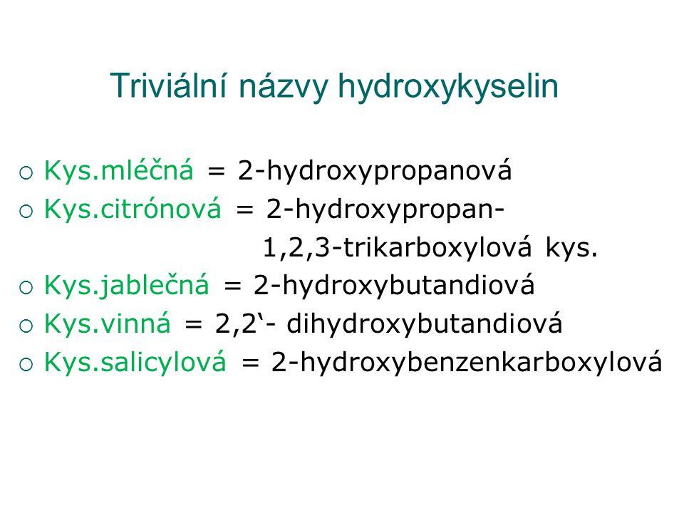 Triviální názvy hydroxykyselin  Kys.mléčná = 2-hydroxypropanová  Kys.citrónová = 2-hydroxypropan- 1,2,3-trikarboxylová kys.  Kys.jablečná = 2-hydro