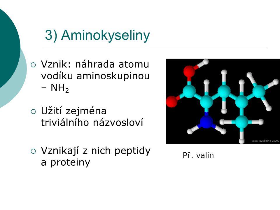 3) Aminokyseliny  Vznik: náhrada atomu vodíku aminoskupinou – NH 2  Užití zejména triviálního názvosloví  Vznikají z nich peptidy a proteiny Př. va