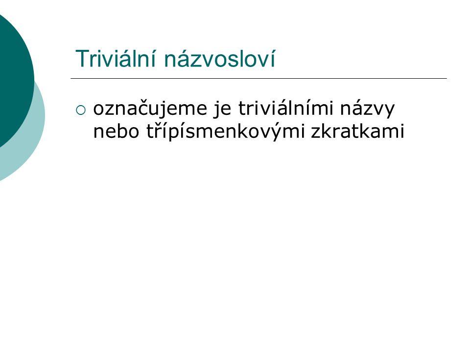 Triviální názvosloví  označujeme je triviálními názvy nebo třípísmenkovými zkratkami