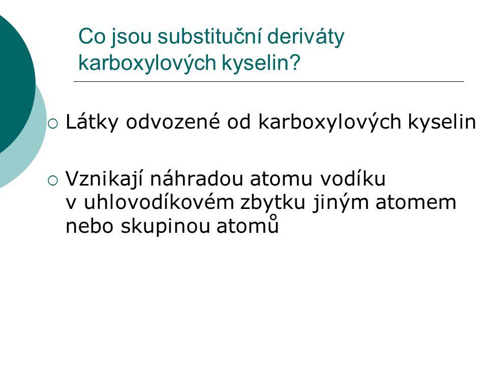 Co jsou substituční deriváty karboxylových kyselin?  Látky odvozené od karboxylových kyselin  Vznikají náhradou atomu vodíku v uhlovodíkovém zbytku