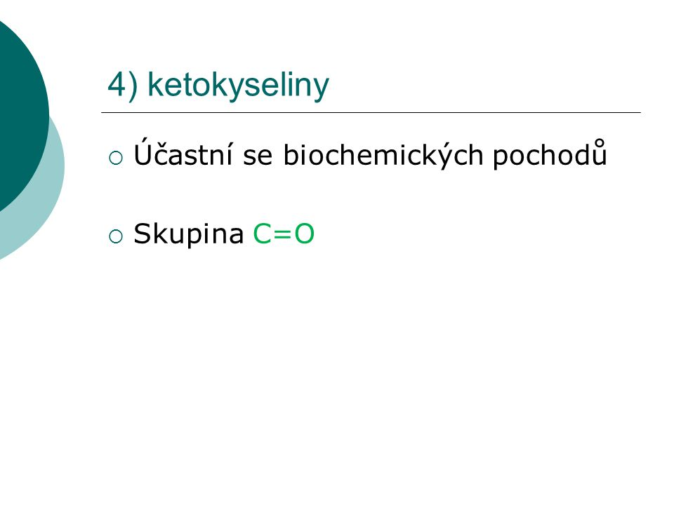 4) ketokyseliny  Účastní se biochemických pochodů  Skupina C=O