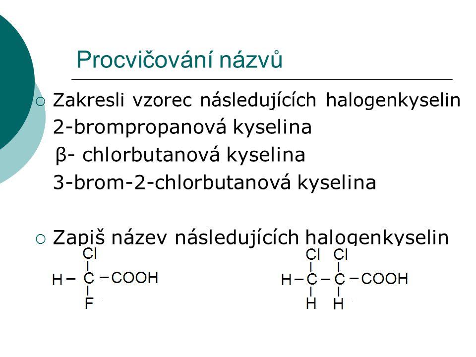 Procvičování názvů  Zakresli vzorec následujících halogenkyselin 2-brompropanová kyselina β- chlorbutanová kyselina 3-brom-2-chlorbutanová kyselina 
