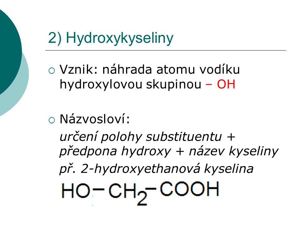2) Hydroxykyseliny  Vznik: náhrada atomu vodíku hydroxylovou skupinou – OH  Názvosloví: určení polohy substituentu + předpona hydroxy + název kyseli