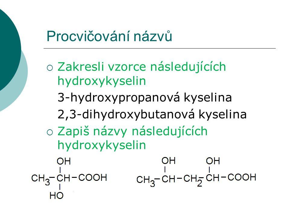 Procvičování názvů  Zakresli vzorce následujících hydroxykyselin 3-hydroxypropanová kyselina 2,3-dihydroxybutanová kyselina  Zapiš názvy následující