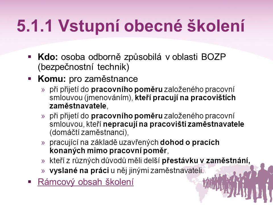 5.1.1 Vstupní obecné školení  Kdo: osoba odborně způsobilá v oblasti BOZP (bezpečnostní technik)  Komu: pro zaměstnance »při přijetí do pracovního p