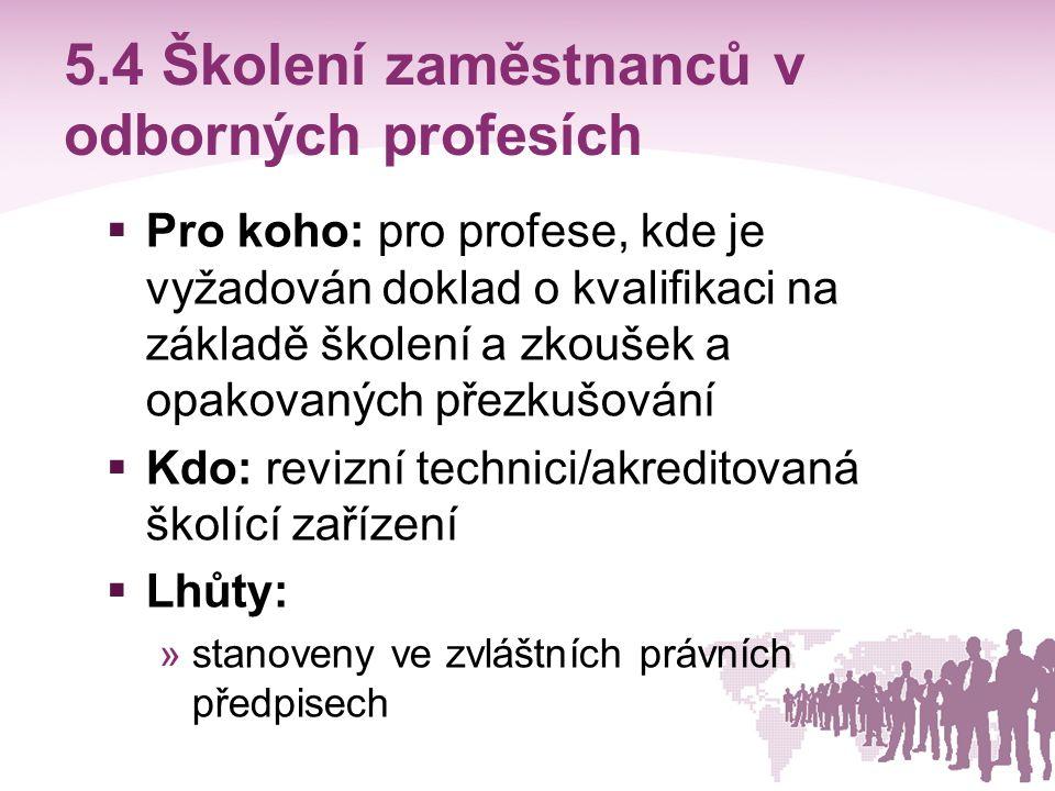 5.4 Školení zaměstnanců v odborných profesích  Pro koho: pro profese, kde je vyžadován doklad o kvalifikaci na základě školení a zkoušek a opakovanýc